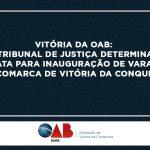 Vitória da OAB: Tribunal de justiça determina data para inauguração de varas na comarca  de Vitória da Conquista